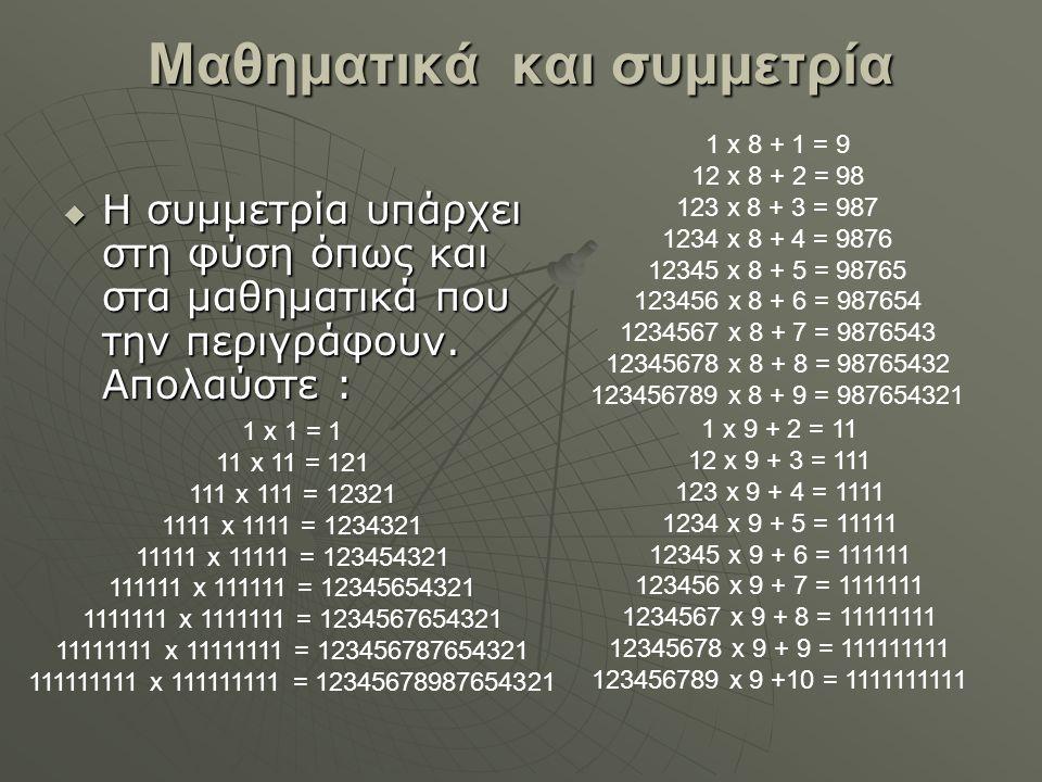 Μαθηματικά και συμμετρία  Η συμμετρία υπάρχει στη φύση όπως και στα μαθηματικά που την περιγράφουν. Απολαύστε : 1 x 8 + 1 = 9 12 x 8 + 2 = 98 123 x 8