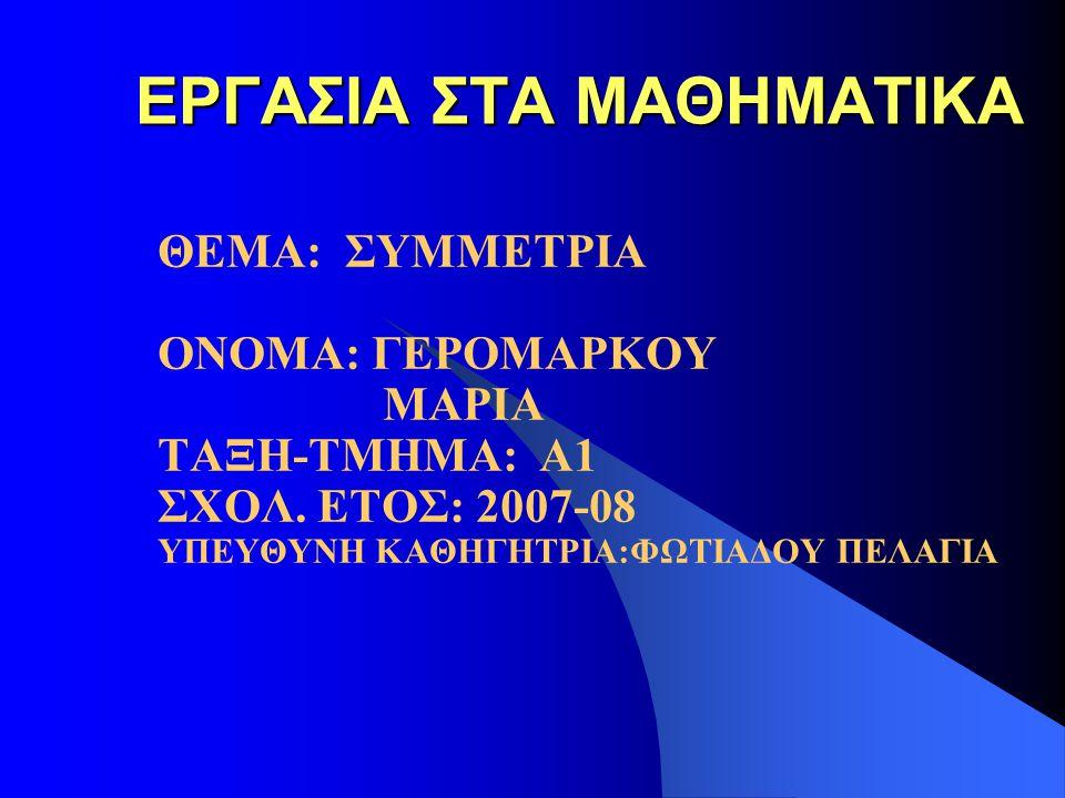 ΕΡΓΑΣΙΑ ΣΤΑ ΜΑΘΗΜΑΤΙΚΑ ΘΕΜΑ: ΣΥΜΜΕΤΡΙΑ ΟΝΟΜΑ: ΓΕΡΟΜΑΡΚΟΥ ΜΑΡΙΑ ΤΑΞΗ-ΤΜΗΜΑ: Α1 ΣΧΟΛ. ΕΤΟΣ: 2007-08 ΥΠΕΥΘΥΝΗ ΚΑΘΗΓΗΤΡΙΑ:ΦΩΤΙΑΔΟΥ ΠΕΛΑΓΙΑ