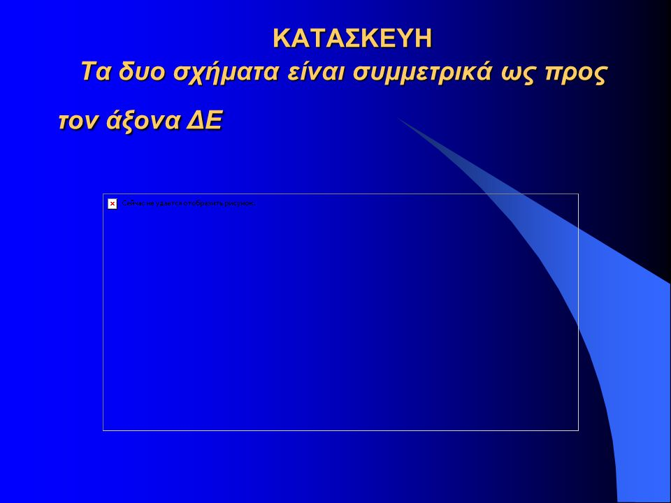 ΚΑΤΑΣΚΕΥΗ Τα δυο σχήματα είναι συμμετρικά ως προς τον άξονα ΔΕ ΚΑΤΑΣΚΕΥΗ Τα δυο σχήματα είναι συμμετρικά ως προς τον άξονα ΔΕ