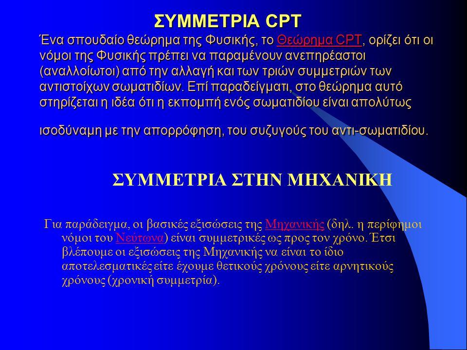 ΣΥΜΜΕΤΡΙΑ CPT Ένα σπουδαίο θεώρημα της Φυσικής, το Θεώρημα CPT, ορίζει ότι οι νόμοι της Φυσικής πρέπει να παραμένουν ανεπηρέαστοι (αναλλοίωτοι) από τη