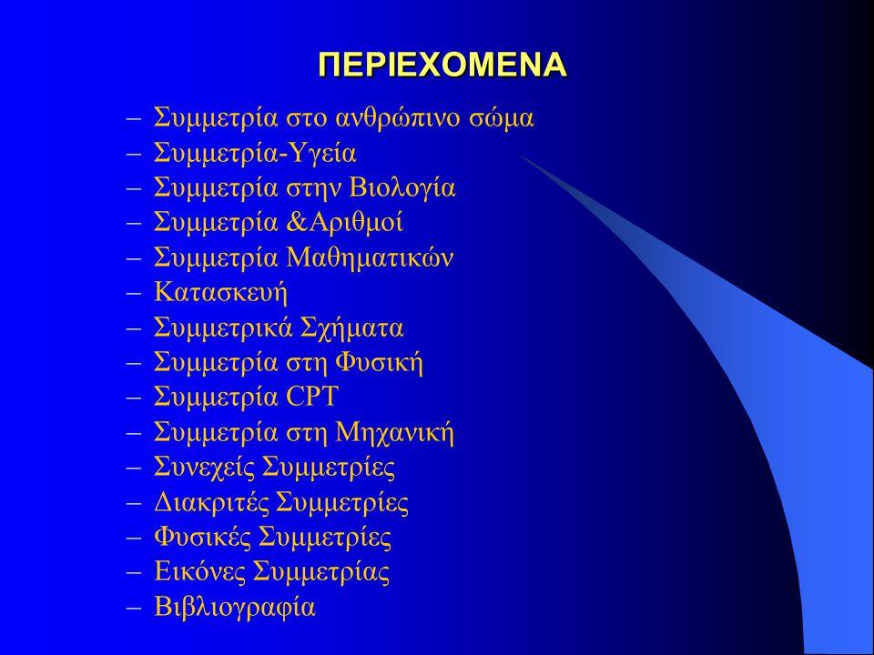 ΠΕΡΙΕΧΟΜΕΝΑ ΠΕΡΙΕΧΟΜΕΝΑ –Συμμετρία στο ανθρώπινο σώμα –Συμμετρία-Υγεία –Συμμετρία στην Βιολογία –Συμμετρία &Αριθμοί –Συμμετρία Μαθηματικών –Κατασκευή