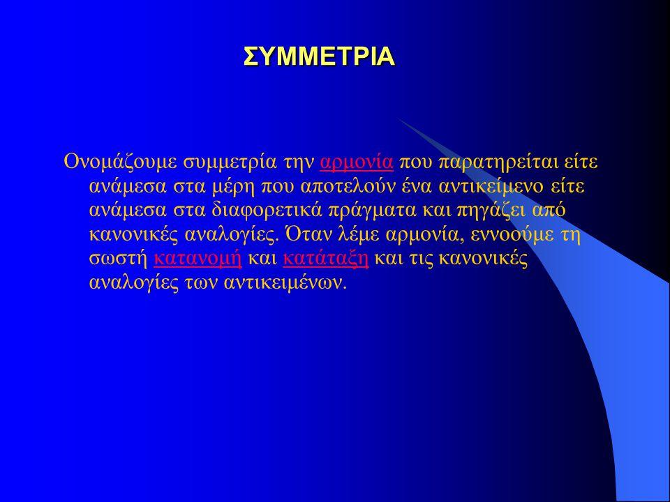 ΣΥΜΜΕΤΡΙΑ Ονομάζουμε συμμετρία την αρμονία που παρατηρείται είτε ανάμεσα στα μέρη που αποτελούν ένα αντικείμενο είτε ανάμεσα στα διαφορετικά πράγματα