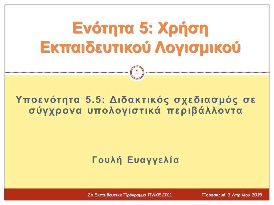 Υποενότητα 5.5: Διδακτικός σχεδιασμός σε σύγχρονα υπολογιστικά περιβάλλοντα Γουλή Ευαγγελία Ενότητα 5: Χρήση Εκπαιδευτικού Λογισμικού Παρασκευή, 3 Απριλίου 2015 1 2ο Εκπαιδευτικό Πρόγραμμα ΠΑΚΕ 2011