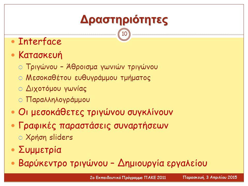 Δραστηριότητες Interface Κατασκευή  Τριγώνου – Άθροισμα γωνιών τριγώνου  Μεσοκαθέτου ευθυγράμμου τμήματος  Διχοτόμου γωνίας  Παραλληλογράμμου Οι μεσοκάθετες τριγώνου συγκλίνουν Γραφικές παραστάσεις συναρτήσεων  Χρήση sliders Συμμετρία Βαρύκεντρο τριγώνου – Δημιουργία εργαλείου Παρασκευή, 3 Απριλίου 2015 2ο Εκπαιδευτικό Πρόγραμμα ΠΑΚΕ 2011 10