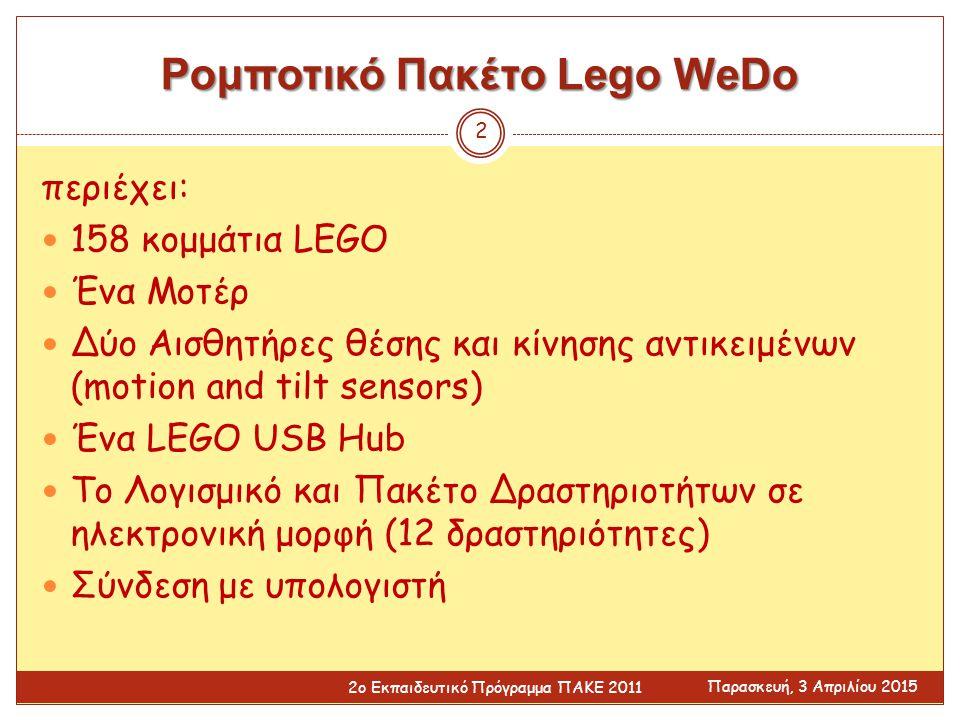 Ρομποτικό Πακέτο Lego WeDo περιέχει: 158 κομμάτια LEGO Ένα Μοτέρ Δύο Αισθητήρες θέσης και κίνησης αντικειμένων (motion and tilt sensors) Ένα LEGO USB Hub Το Λογισμικό και Πακέτο Δραστηριοτήτων σε ηλεκτρονική μορφή (12 δραστηριότητες) Σύνδεση με υπολογιστή Παρασκευή, 3 Απριλίου 2015 2ο Εκπαιδευτικό Πρόγραμμα ΠΑΚΕ 2011 2
