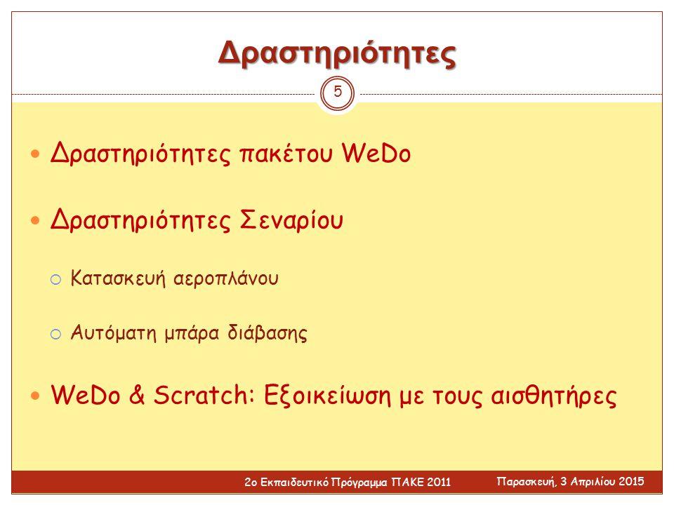 Δραστηριότητες Δραστηριότητες πακέτου WeDo Δραστηριότητες Σεναρίου  Κατασκευή αεροπλάνου  Αυτόματη μπάρα διάβασης WeDo & Scratch: Εξοικείωση με τους αισθητήρες Παρασκευή, 3 Απριλίου 2015 2ο Εκπαιδευτικό Πρόγραμμα ΠΑΚΕ 2011 5