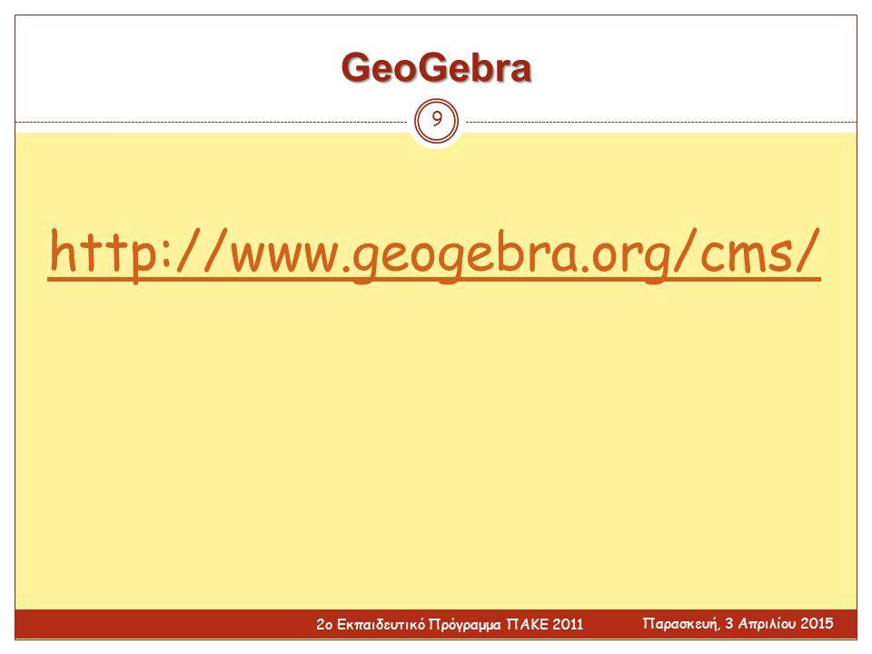 GeoGebra http://www.geogebra.org/cms/ Παρασκευή, 3 Απριλίου 2015 2ο Εκπαιδευτικό Πρόγραμμα ΠΑΚΕ 2011 9