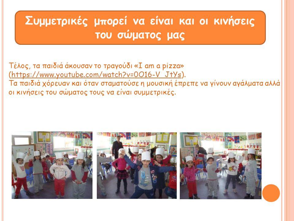 Συμμετρικές μπορεί να είναι και οι κινήσεις του σώματος μας Τέλος, τα παιδιά άκουσαν το τραγούδι «I am a pizza» (https://www.youtube.com/watch?v=0O16-
