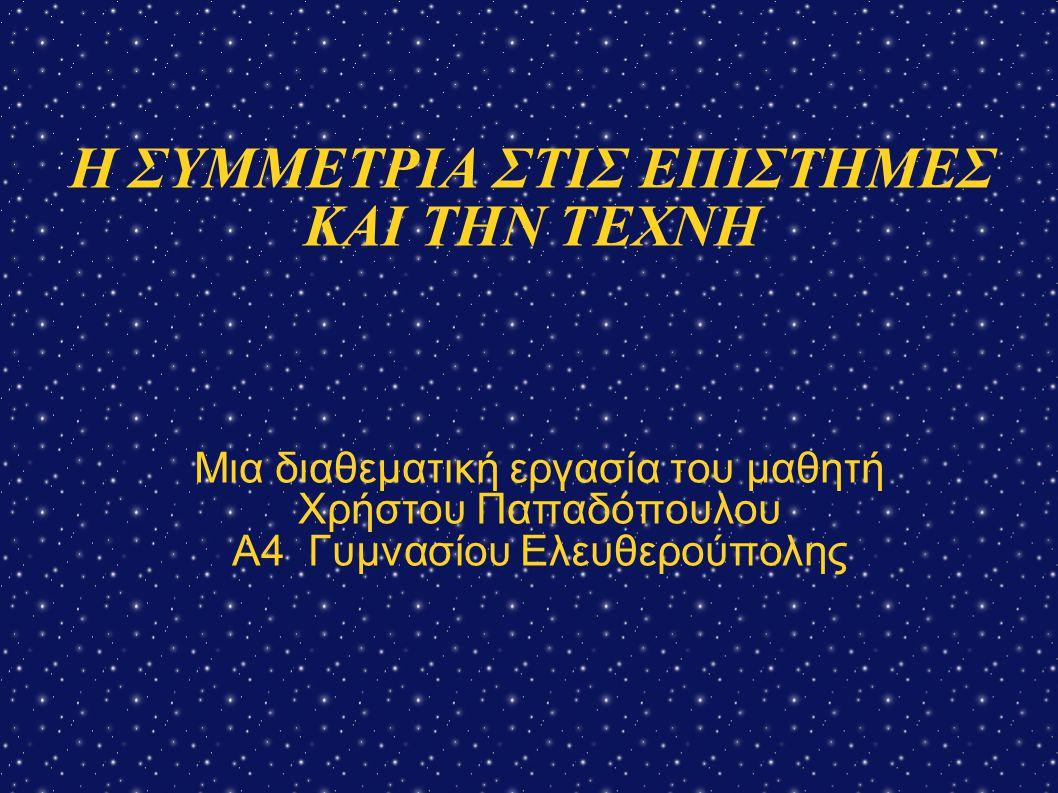 Η ΣΥΜΜΕΤΡΙΑ ΣΤΗ ΦΥΣΙΚΗ Νόμοι του Νεύτωνα (χωροχρονική συμμετρία)  Εξισώσεις κινηματικής (χρονική συμμετρία)  Αλληλεπιδράσεις σωματιδίων (χωροχρονική συμμετρία-διατήρηση ενέργειας και ορμής, στροφορμή)  Κατοπτρική ανάκλαση (χωρική συμμετρία)  Διάδοση ηχητικών και μαγνητικών κυμάτων (ακτινωτή συμμετρία)  Συμμετρία ηλεκτρικού και μαγνητικού πεδίου