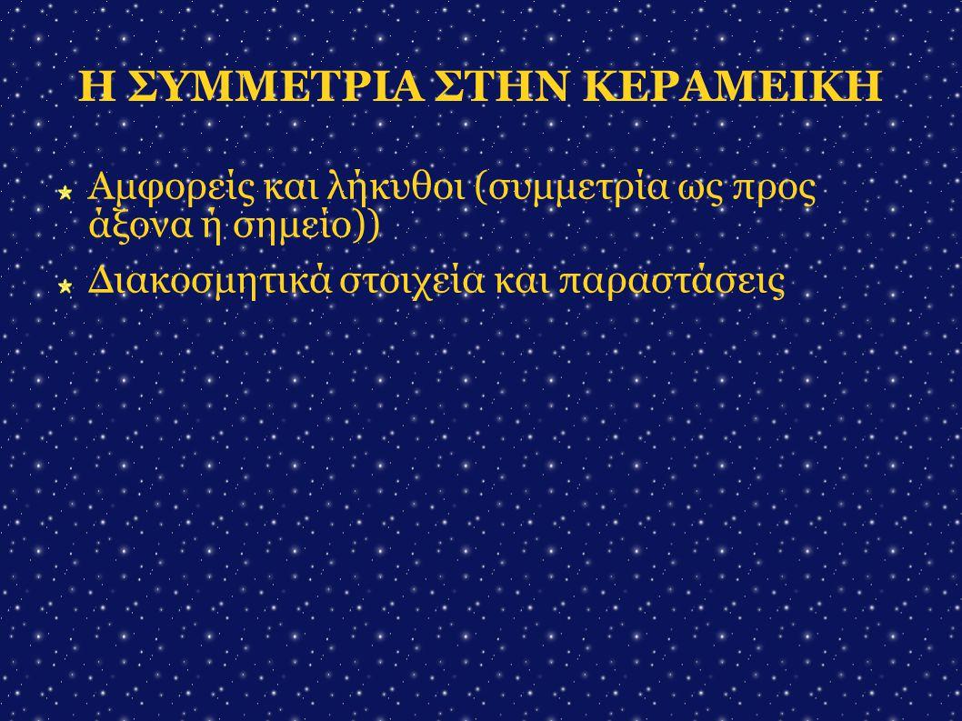 Η ΣΥΜΜΕΤΡΙΑ ΣΤΗΝ ΚΕΡΑΜΕΙΚΗ Αμφορείς και λήκυθοι (συμμετρία ως προς άξονα ή σημείο))  Διακοσμητικά στοιχεία και παραστάσεις