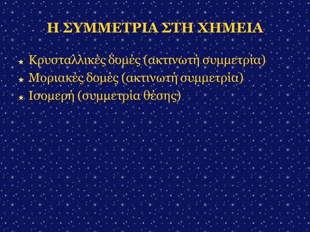 Η ΣΥΜΜΕΤΡΙΑ ΣΤΗ ΧΗΜΕΙΑ Κρυσταλλικές δομές (ακτινωτή συμμετρία)  Μοριακές δομές (ακτινωτή συμμετρία)  Ισομερή (συμμετρία θέσης) 