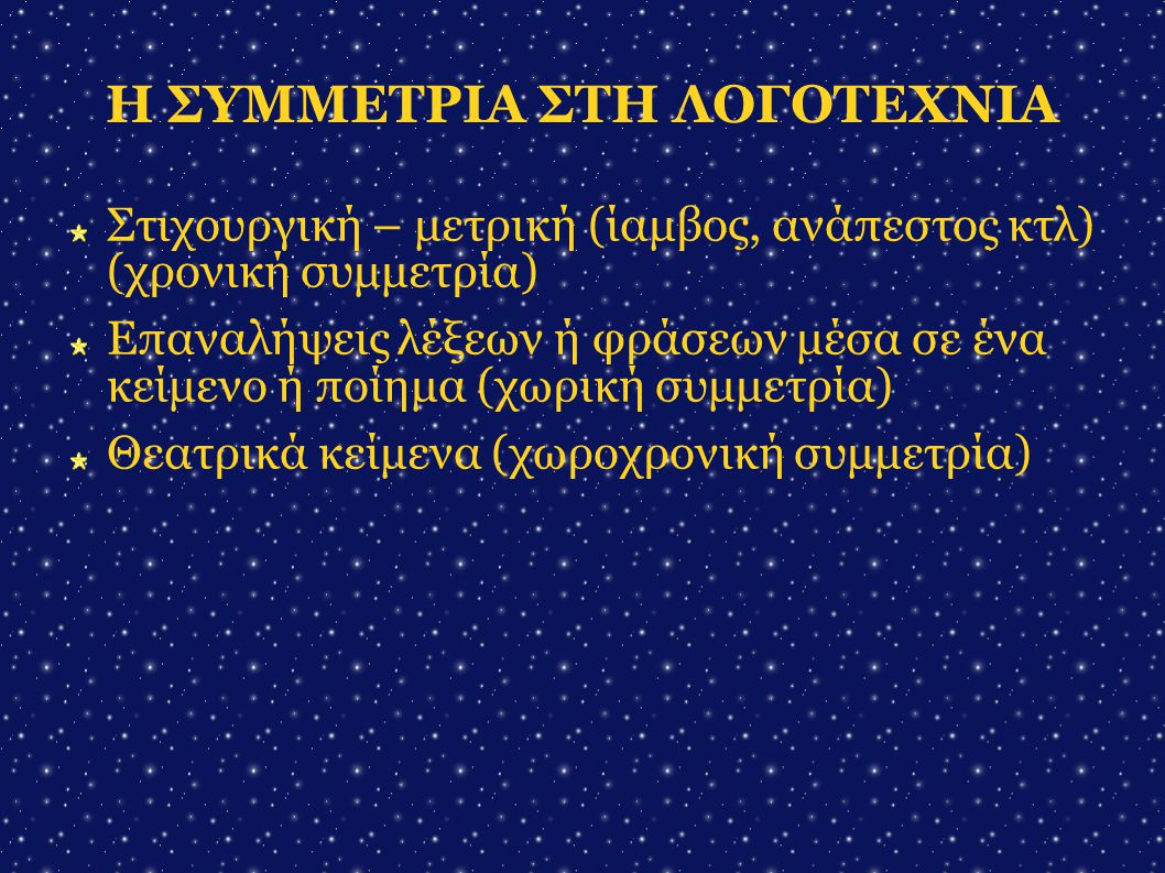 Η ΣΥΜΜΕΤΡΙΑ ΣΤΗ ΛΟΓΟΤΕΧΝΙΑ Στιχουργική – μετρική (ίαμβος, ανάπεστος κτλ) (χρονική συμμετρία)  Επαναλήψεις λέξεων ή φράσεων μέσα σε ένα κείμενο ή ποίη