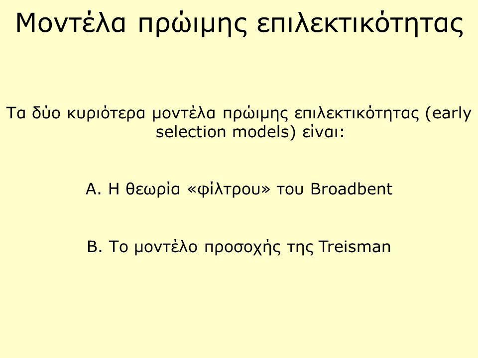 Μοντέλα πρώιμης επιλεκτικότητας Τα δύο κυριότερα μοντέλα πρώιμης επιλεκτικότητας (early selection models) είναι: Α. Η θεωρία «φίλτρου» του Broadbent B