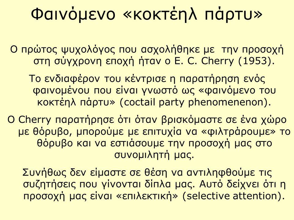 Φαινόμενο «κοκτέηλ πάρτυ» Ο πρώτος ψυχολόγος που ασχολήθηκε με την προσοχή στη σύγχρονη εποχή ήταν ο E. C. Cherry (1953). Το ενδιαφέρον του κέντρισε η