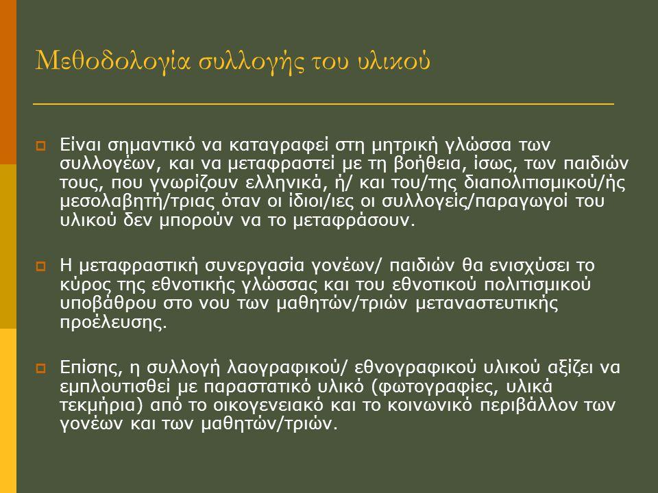  Είναι σημαντικό να καταγραφεί στη μητρική γλώσσα των συλλογέων, και να μεταφραστεί με τη βοήθεια, ίσως, των παιδιών τους, που γνωρίζουν ελληνικά, ή/ και του/της διαπολιτισμικού/ής μεσολαβητή/τριας όταν οι ίδιοι/ιες οι συλλογείς/παραγωγοί του υλικού δεν μπορούν να το μεταφράσουν.