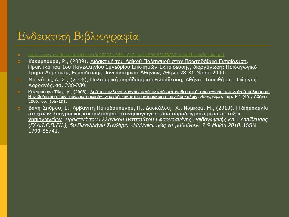Ενδεικτική Βιβλιογραφία  http://www.rhodes.gr/userfiles/f3d32225-c364-4819-aea4-00cf65c58887/KatsadorosGiorgos.pdf http://www.rhodes.gr/userfiles/f3d32225-c364-4819-aea4-00cf65c58887/KatsadorosGiorgos.pdf  Κακάµπουρα, Ρ., (2009), ∆ιδακτική του Λαϊκού Πολιτισµού στην Πρωτοβάθµια Εκπαίδευση.