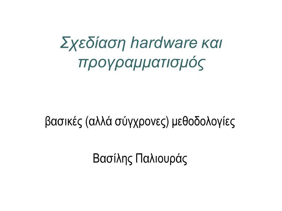 Σχεδίαση hardware και προγραμματισμός βασικές (αλλά σύγχρονες) μεθοδολογίες Βασίλης Παλιουράς