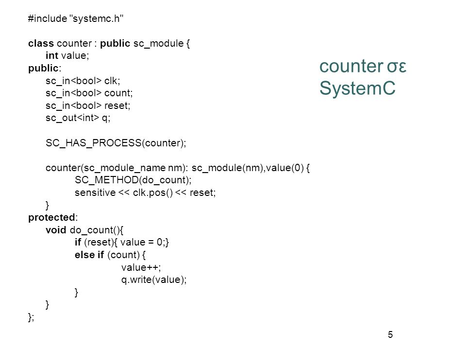5 counter σε SystemC #include systemc.h class counter : public sc_module { int value; public: sc_in clk; sc_in count; sc_in reset; sc_out q; SC_HAS_PROCESS(counter); counter(sc_module_name nm): sc_module(nm),value(0) { SC_METHOD(do_count); sensitive << clk.pos() << reset; } protected: void do_count(){ if (reset){ value = 0;} else if (count) { value++; q.write(value); } };
