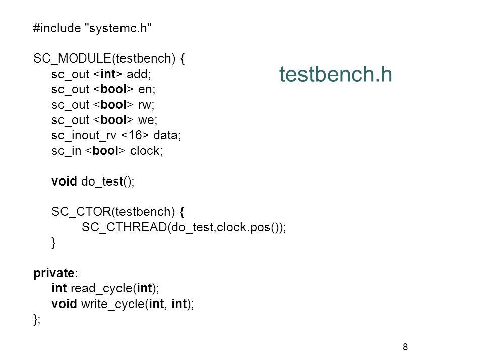 9 testbench.cpp #include testbench.h void testbench::do_test() { int i, j, flag, tmpA, tmpDW, tmpDR; for(j=0; 1; j++) { flag=0; wait(2); tmpA=1; tmpDW=123; for (i=0;i<3;i++) read_cycle(tmpA+i+j); for (i=0;i<3;i++) write_cycle(tmpA+i+j,tmpDW+i+j); for (i=0;i<3;i++) { tmpDR=read_cycle(tmpA+i+j); if (tmpDR!=(tmpDW+i+j)) { fprintf(stderr, error: expected0x%x, but 0x%x , tmpDW+i+j, tmpDR); flag =1; } if (!flag) fprintf(stderr, test passed...Wn ); }