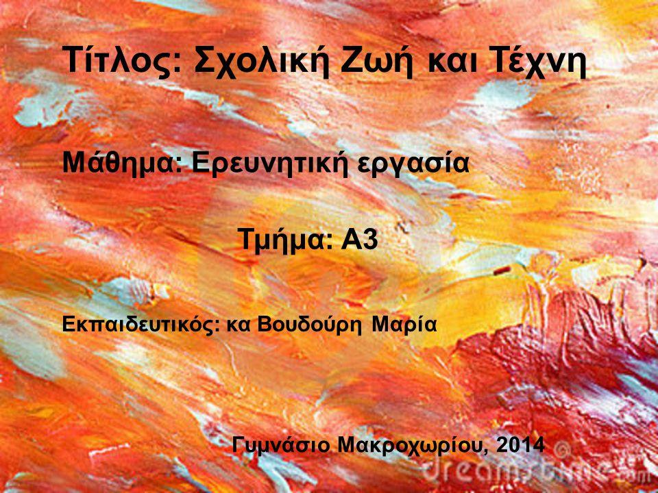 Μάθημα: Ερευνητική εργασία Τμήμα: Α3 Εκπαιδευτικός: κα Βουδούρη Μαρία Τίτλος: Σχολική Ζωή και Τέχνη Γυμνάσιο Μακροχωρίου, 2014