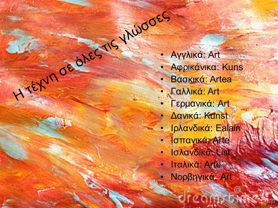 Αγγλικά: Art Αφρικάνικα: Kuns Βασκικά: Artea Γαλλικά: Art Γερμανικά: Art Δανικά: Kunst Ιρλανδικά: Ealain Ισπανικά: Arte Ισλανδικά: List Ιταλικά: Arte Νορβηγικά: Art Η τέχνη σε όλες τις γλώσσες