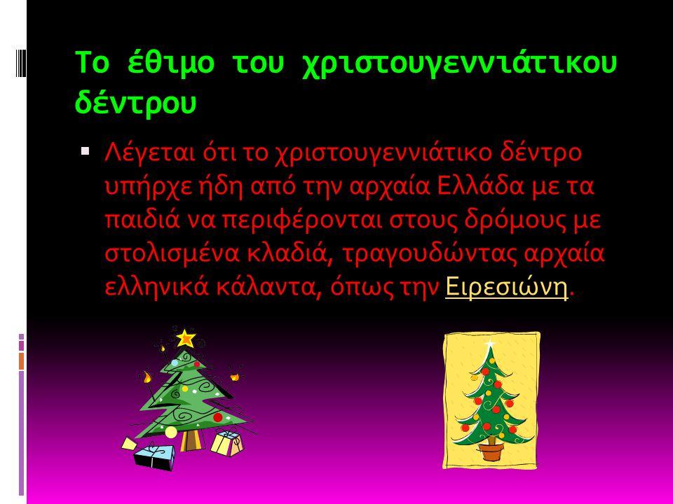 Το έθιμο του χριστουγεννιάτικου δέντρου  Λέγεται ότι το χριστουγεννιάτικο δέντρο υπήρχε ήδη από την αρχαία Ελλάδα με τα παιδιά να περιφέρονται στους δρόμους με στολισμένα κλαδιά, τραγουδώντας αρχαία ελληνικά κάλαντα, όπως την Ειρεσιώνη.Ειρεσιώνη