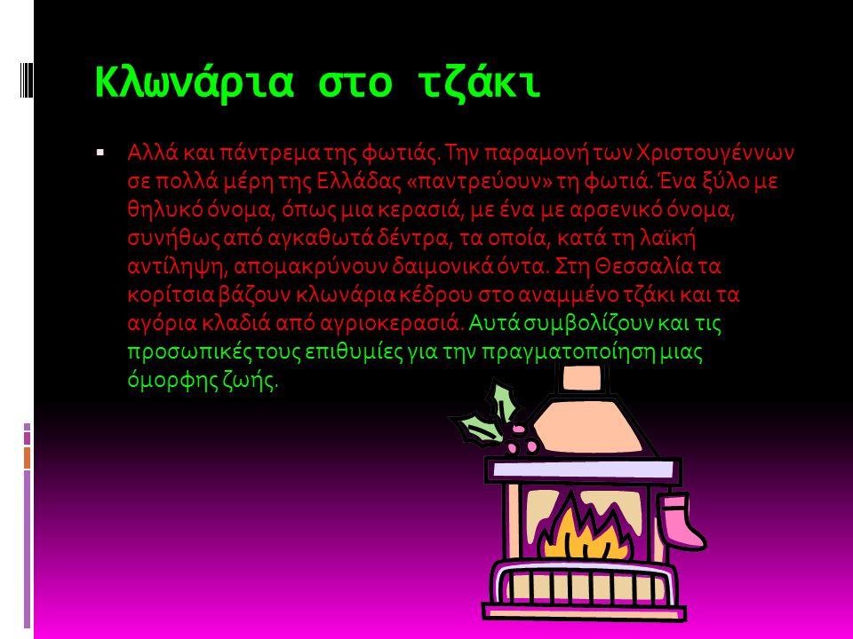 Κλωνάρια στο τζάκι  Αλλά και πάντρεμα της φωτιάς. Την παραμονή των Χριστουγέννων σε πολλά μέρη της Ελλάδας «παντρεύουν» τη φωτιά. Ένα ξύλο με θηλυκό