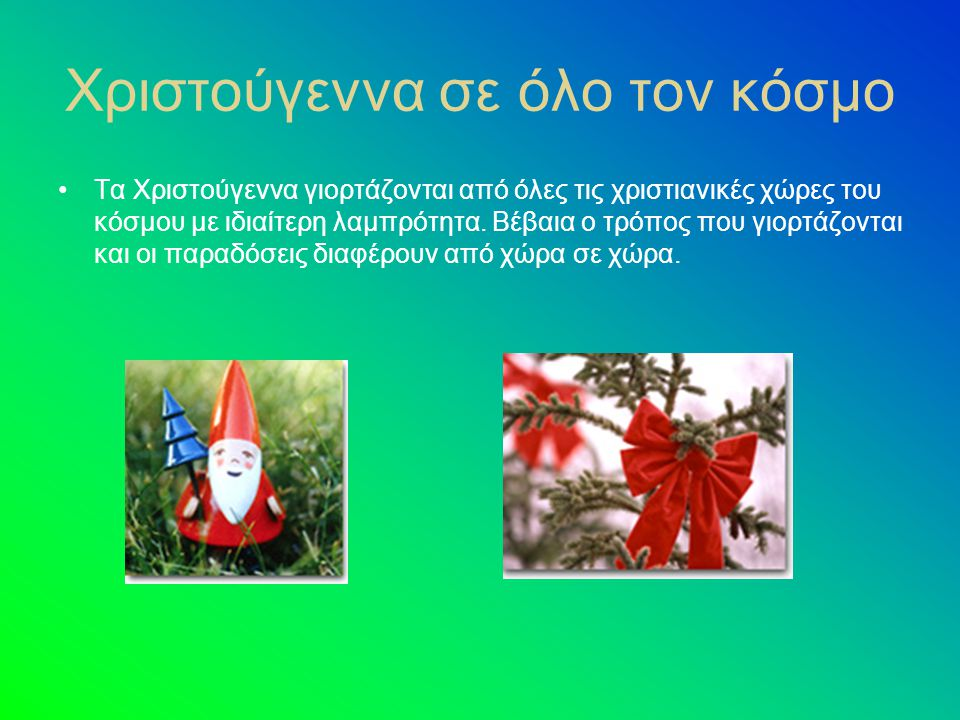 Χριστούγεννα σε όλο τον κόσμο Τα Χριστούγεννα γιορτάζονται από όλες τις χριστιανικές χώρες του κόσμου με ιδιαίτερη λαμπρότητα.
