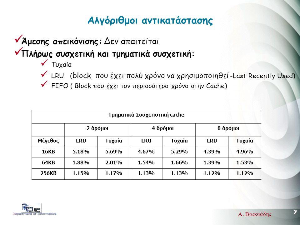 2 Α. Βαφειάδης Αλγόριθμοι αντικατάστασης Άμεσης απεικόνισης: Δεν απαιτείται Πλήρως συσχετική και τμηματικά συσχετική: Τυχαία LRU ( block που έχει πολύ
