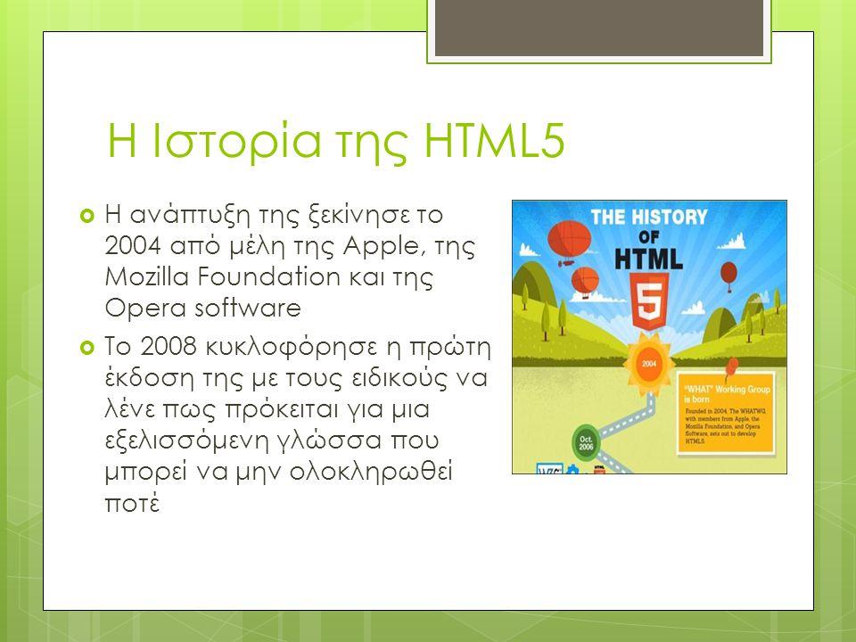 Η Ιστορία της HTML5  Η ανάπτυξη της ξεκίνησε το 2004 από μέλη της Apple, της Mozilla Foundation και της Opera software  Το 2008 κυκλοφόρησε η πρώτη έκδοση της με τους ειδικούς να λένε πως πρόκειται για μια εξελισσόμενη γλώσσα που μπορεί να μην ολοκληρωθεί ποτέ