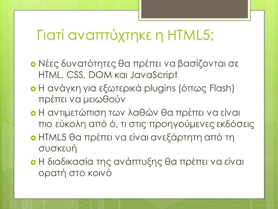 Γιατί αναπτύχτηκε η HTML5;  Νέες δυνατότητες θα πρέπει να βασίζονται σε HTML, CSS, DOM και JavaScript  Η ανάγκη για εξωτερικά plugins (όπως Flash) πρέπει να μειωθούν  Η αντιμετώπιση των λαθών θα πρέπει να είναι πιο εύκολη από ό, τι στις προηγούμενες εκδόσεις  HTML5 θα πρέπει να είναι ανεξάρτητη από τη συσκευή  Η διαδικασία της ανάπτυξης θα πρέπει να είναι ορατή στο κοινό