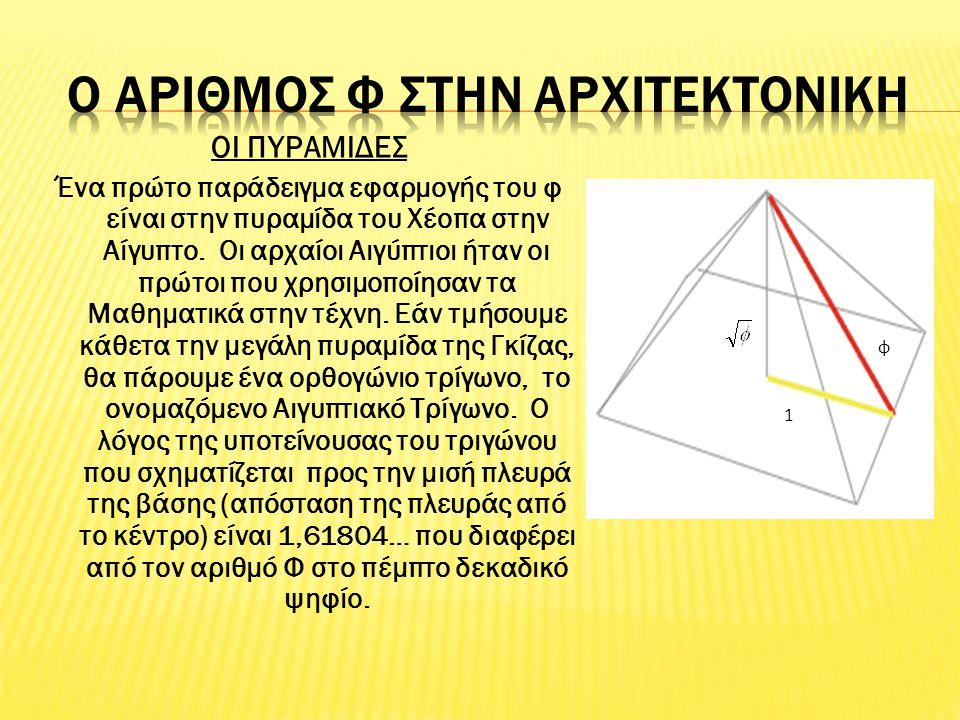 ΟΙ ΠΥΡΑΜΙΔΕΣ Ένα πρώτο παράδειγμα εφαρμογής του φ είναι στην πυραμίδα του Χέοπα στην Αίγυπτο. Οι αρχαίοι Αιγύπτιοι ήταν οι πρώτοι που χρησιμοποίησαν τ
