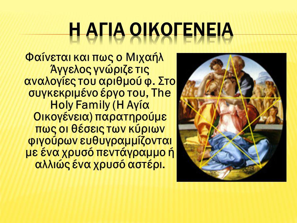 Φαίνεται και πως ο Μιχαήλ Άγγελος γνώριζε τις αναλογίες του αριθμού φ. Στο συγκεκριμένο έργο του, Τhe Holy Family (H Αγία Οικογένεια) παρατηρούμε πως