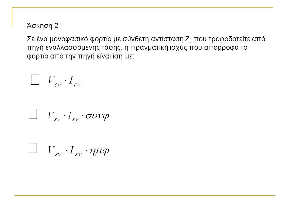 Άσκηση 2 Σε ένα μονοφασικό φορτίο με σύνθετη αντίσταση Ζ, που τροφοδοτείτε από πηγή εναλλασσόμενης τάσης, η πραγματική ισχύς που απορροφά το φορτίο από την πηγή είναι ίση με: