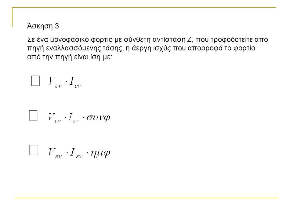 Άσκηση 3 Σε ένα μονοφασικό φορτίο με σύνθετη αντίσταση Ζ, που τροφοδοτείτε από πηγή εναλλασσόμενης τάσης, η άεργη ισχύς που απορροφά το φορτίο από την πηγή είναι ίση με: