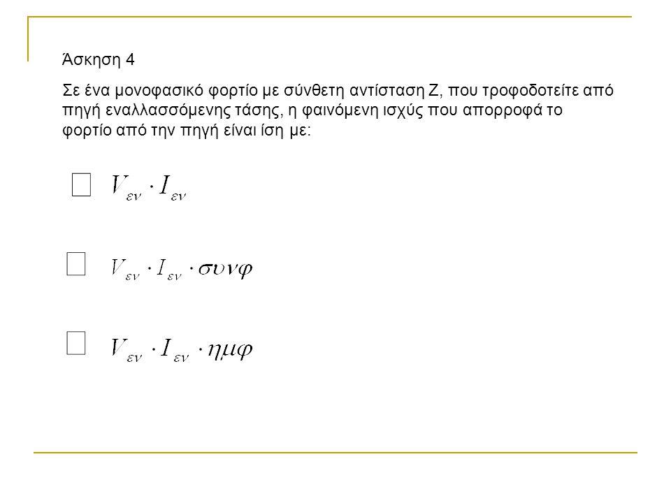 Άσκηση 4 Σε ένα μονοφασικό φορτίο με σύνθετη αντίσταση Ζ, που τροφοδοτείτε από πηγή εναλλασσόμενης τάσης, η φαινόμενη ισχύς που απορροφά το φορτίο από την πηγή είναι ίση με: