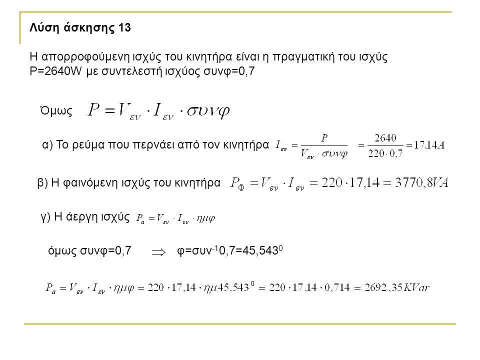 Λύση άσκησης 13 Η απορροφούμενη ισχύς του κινητήρα είναι η πραγματική του ισχύς Ρ=2640W με συντελεστή ισχύος συνφ=0,7 Όμως α) Το ρεύμα που περνάει από τον κινητήρα β) Η φαινόμενη ισχύς του κινητήρα γ) Η άεργη ισχύς όμως συνφ=0,7φ=συν -1 0,7=45,543 0