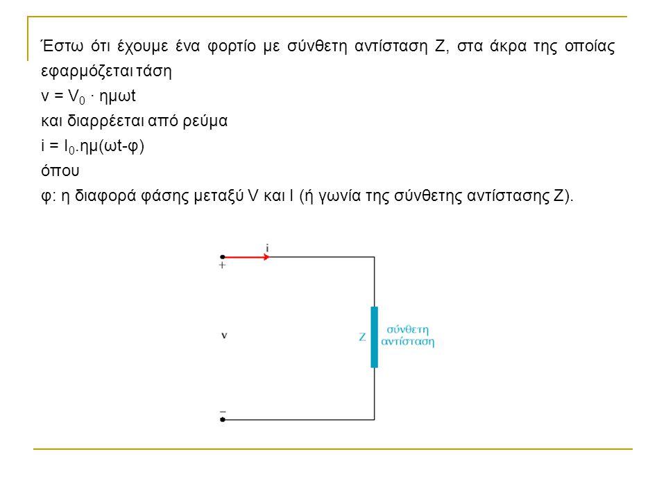 Έστω ότι έχουμε ένα φορτίο με σύνθετη αντίσταση Ζ, στα άκρα της οποίας εφαρμόζεται τάση ν = V 0 · ημωt και διαρρέεται από ρεύμα i = Ι 0.ημ(ωt-φ) όπου φ: η διαφορά φάσης μεταξύ V και Ι (ή γωνία της σύνθετης αντίστασης Ζ).