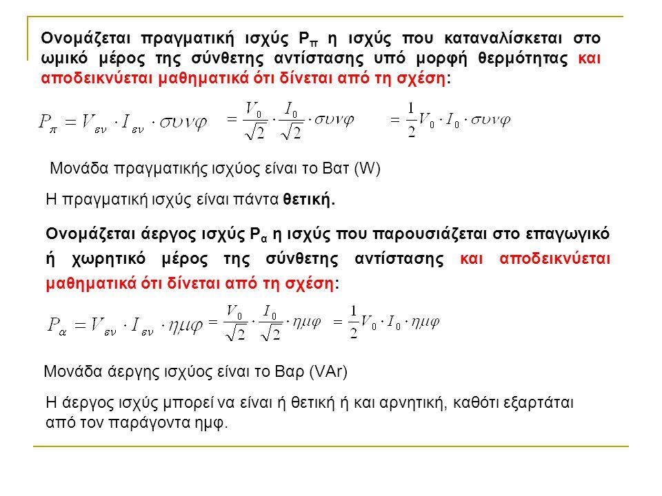 Ονομάζεται πραγματική ισχύς Ρ π η ισχύς που καταναλίσκεται στο ωμικό μέρος της σύνθετης αντίστασης υπό μορφή θερμότητας και αποδεικνύεται μαθηματικά ότι δίνεται από τη σχέση: Μονάδα πραγματικής ισχύος είναι το Βατ (W) Ονομάζεται άεργος ισχύς Ρ α η ισχύς που παρουσιάζεται στο επαγωγικό ή χωρητικό μέρος της σύνθετης αντίστασης και αποδεικνύεται μαθηματικά ότι δίνεται από τη σχέση: Μονάδα άεργης ισχύος είναι το Βαρ (VΑr) Η πραγματική ισχύς είναι πάντα θετική.