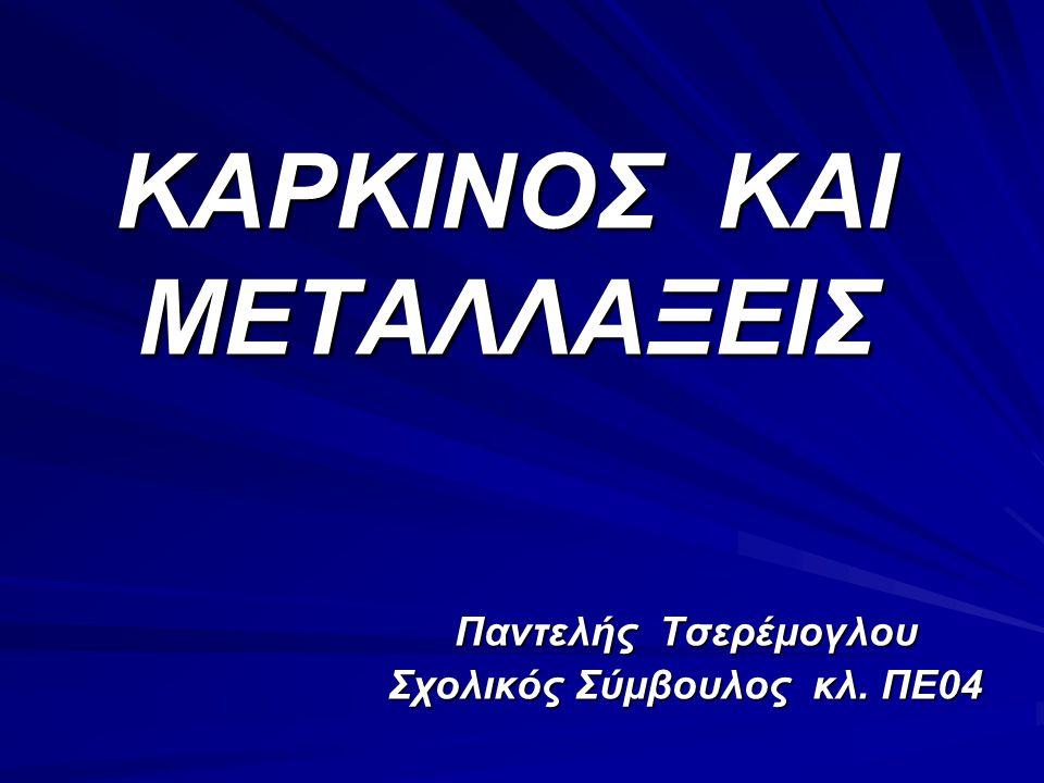 ΚΑΡΚΙΝΟΣ ΚΑΙ ΜΕΤΑΛΛΑΞΕΙΣ Παντελής Τσερέμογλου Σχολικός Σύμβουλος κλ. ΠΕ04