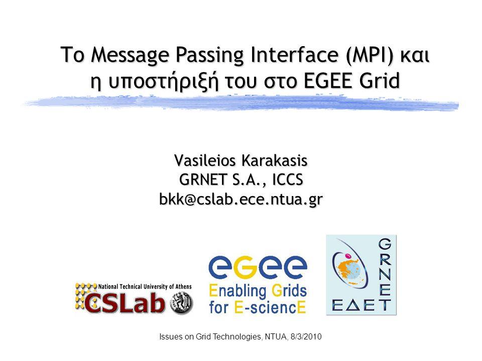 Το Message Passing Interface (MPI) και η υποστήριξή του στο EGEE Grid Issues on Grid Technologies, NTUA, 8/3/2010 Vasileios Karakasis GRNET S.A., ICCS bkk@cslab.ece.ntua.gr