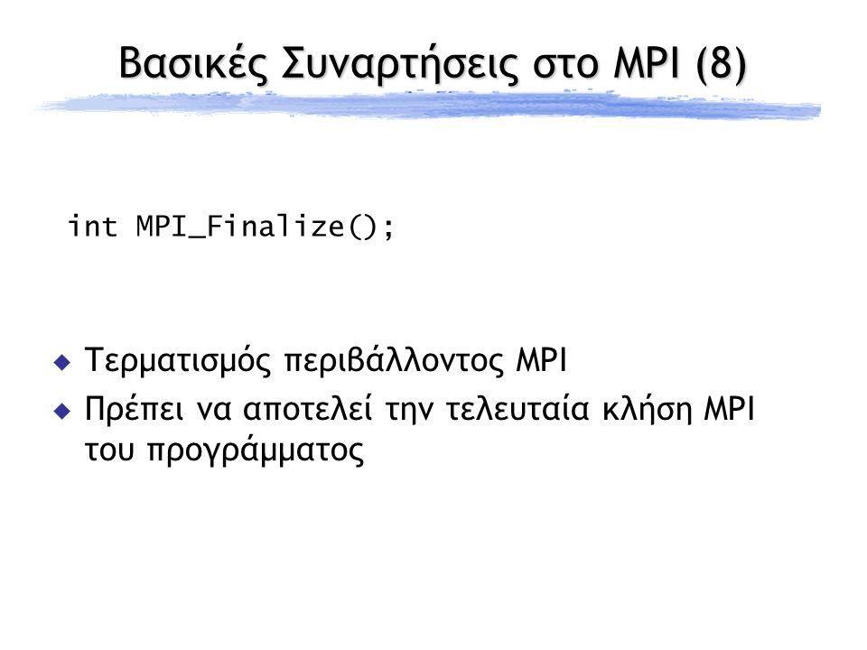 Βασικές Συναρτήσεις στο MPI (8) int MPI_Finalize();  Τερματισμός περιβάλλοντος MPI  Πρέπει να αποτελεί την τελευταία κλήση MPI του προγράμματος