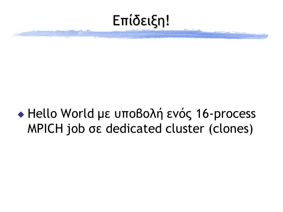 Επίδειξη!  Hello World με υποβολή ενός 16-process MPICH job σε dedicated cluster (clones)
