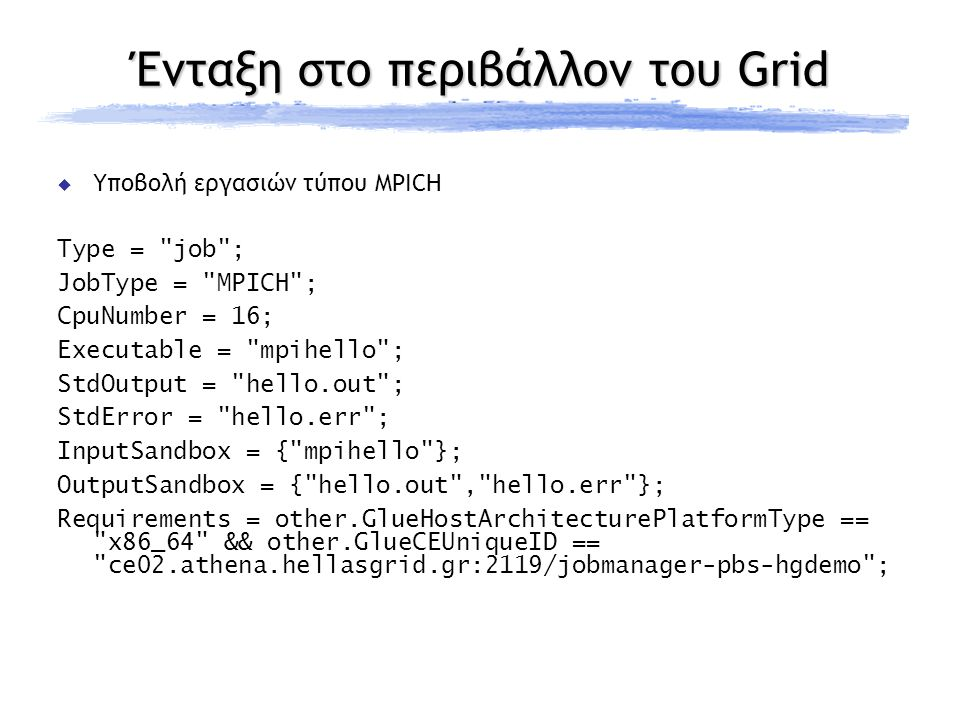 Ένταξη στο περιβάλλον του Grid  Υποβολή εργασιών τύπου MPICH Type = job ; JobType = MPICH ; CpuNumber = 16; Executable = mpihello ; StdOutput = hello.out ; StdError = hello.err ; InputSandbox = { mpihello }; OutputSandbox = { hello.out , hello.err }; Requirements = other.GlueHostArchitecturePlatformType == x86_64 && other.GlueCEUniqueID == ce02.athena.hellasgrid.gr:2119/jobmanager-pbs-hgdemo ;