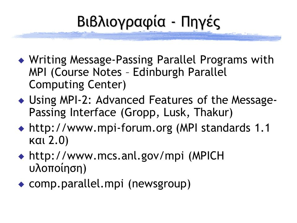 Βιβλιογραφία - Πηγές  Writing Message-Passing Parallel Programs with MPI (Course Notes – Edinburgh Parallel Computing Center)  Using MPI-2: Advanced Features of the Message- Passing Interface (Gropp, Lusk, Thakur)  http://www.mpi-forum.org (MPI standards 1.1 και 2.0)  http://www.mcs.anl.gov/mpi (MPICH υλοποίηση)  comp.parallel.mpi (newsgroup)
