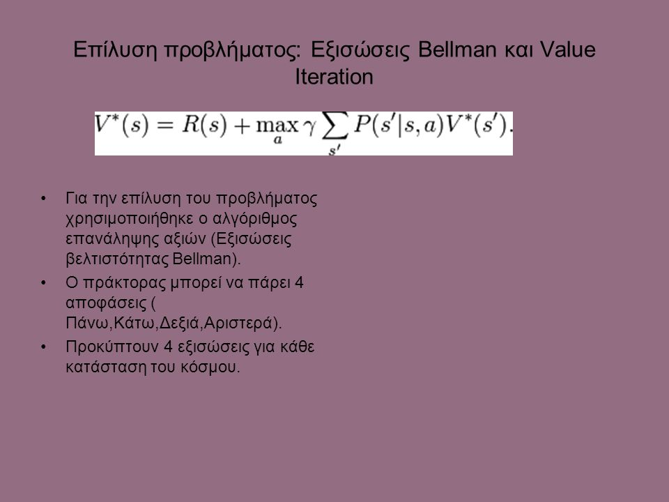 Επίλυση προβλήματος: Εξισώσεις Bellman και Value Iteration Για την επίλυση του προβλήματος χρησιμοποιήθηκε ο αλγόριθμος επανάληψης αξιών (Εξισώσεις βελτιστότητας Βellman).