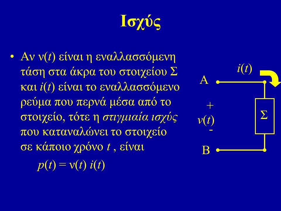 Ισχύς Αν ν(t) είναι η εναλλασσόμενη τάση στα άκρα του στοιχείου Σ και i(t) είναι το εναλλασσόμενο ρεύμα που περνά μέσα από το στοιχείο, τότε η στιγμια