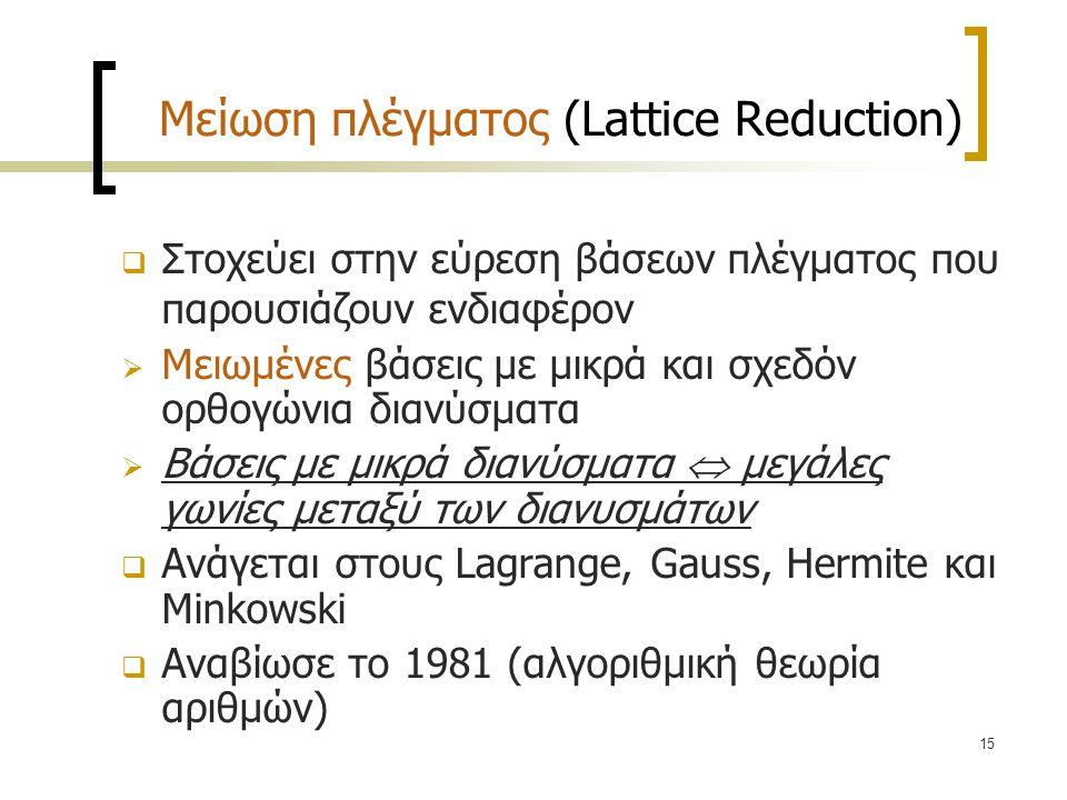 15 Μείωση πλέγματος (Lattice Reduction)  Στοχεύει στην εύρεση βάσεων πλέγματος που παρουσιάζουν ενδιαφέρον  Μειωμένες βάσεις με μικρά και σχεδόν ορθ