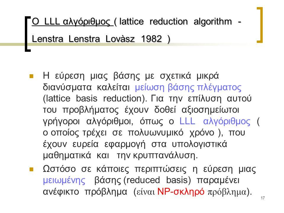 17 Ο LLL αλγόριθμος ( lattice reduction algorithm - Lenstra Lenstra Lovàsz 1982 ) Η εύρεση μιας βάσης με σχετικά μικρά διανύσματα καλείται μείωση βάση