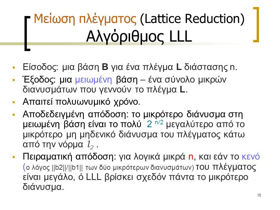 18 Μείωση πλέγματος (Lattice Reduction) Αλγόριθμος LLL  Είσοδος: μια βάση B για ένα πλέγμα L διάστασης n.  Έξοδος: μια μειωμένη βάση – ένα σύνολο μι